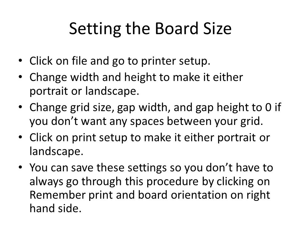 Setting the Board Size Click on file and go to printer setup. Change width and height to make it either portrait or landscape. Change grid size, gap w