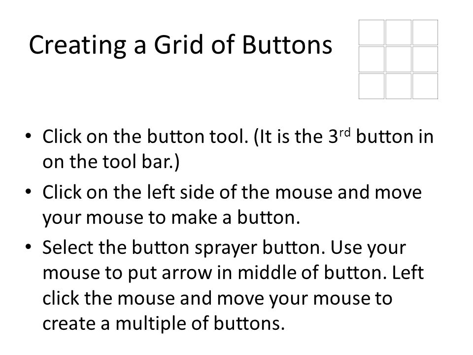 Creating a Grid of Buttons Click on the button tool. (It is the 3 rd button in on the tool bar.) Click on the left side of the mouse and move your mou