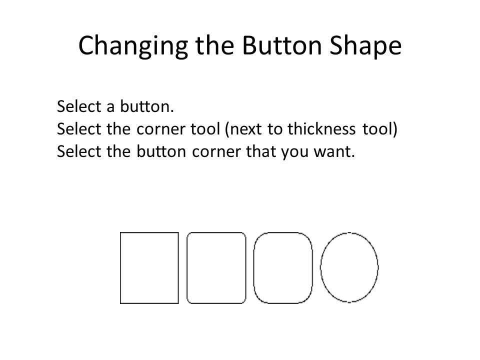 Changing the Button Shape Select a button. Select the corner tool (next to thickness tool) Select the button corner that you want.