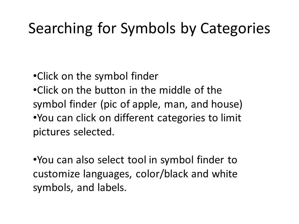Searching for Symbols by Categories Click on the symbol finder Click on the button in the middle of the symbol finder (pic of apple, man, and house) You can click on different categories to limit pictures selected.