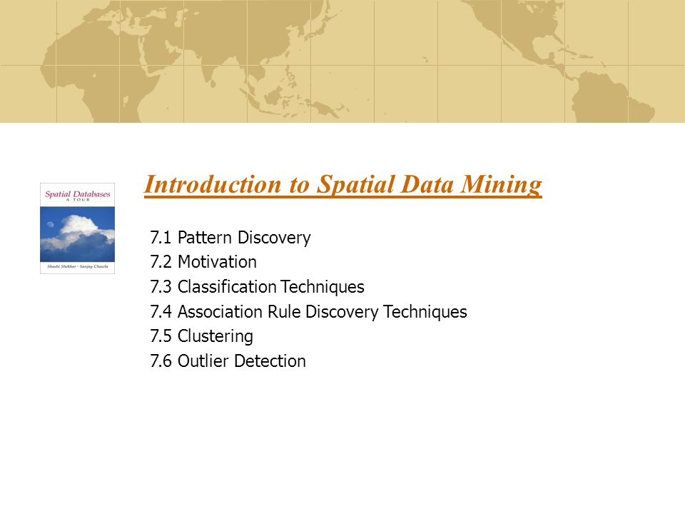 Introduction to Spatial Data Mining 7.1 Pattern Discovery 7.2 Motivation 7.3 Classification Techniques 7.4 Association Rule Discovery Techniques 7.5 Clustering 7.6 Outlier Detection