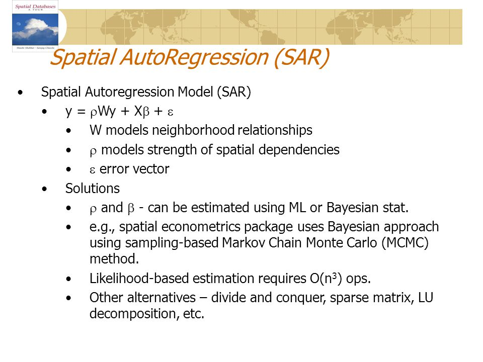 Spatial Autoregression Model (SAR) y =  Wy + X  +  W models neighborhood relationships  models strength of spatial dependencies  error vector Solutions  and  - can be estimated using ML or Bayesian stat.