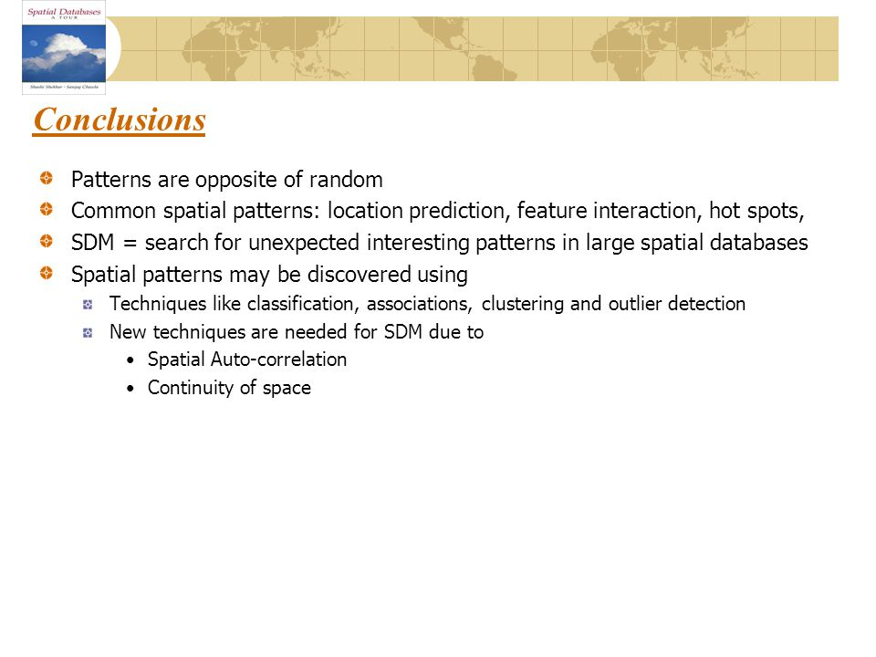 Conclusions Patterns are opposite of random Common spatial patterns: location prediction, feature interaction, hot spots, SDM = search for unexpected interesting patterns in large spatial databases Spatial patterns may be discovered using Techniques like classification, associations, clustering and outlier detection New techniques are needed for SDM due to Spatial Auto-correlation Continuity of space