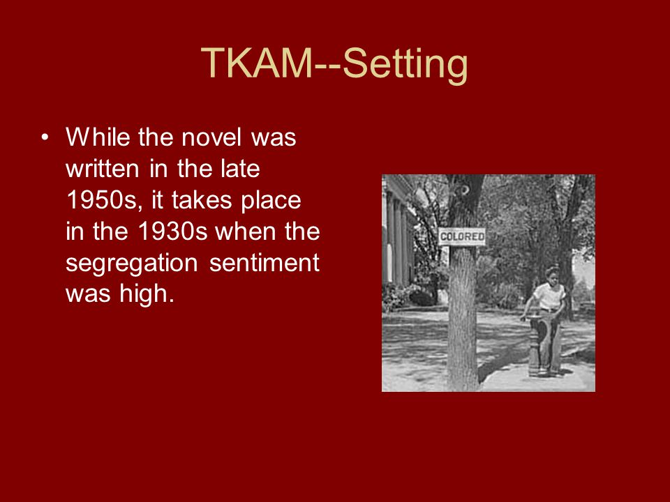 TKAM--Setting Historically, the novel takes place around the time of the Great Depression, The 1929 Stock Market Crash, and World War 1.