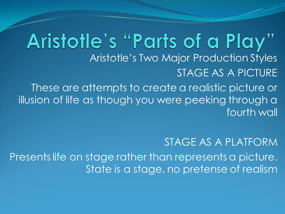 Aristotle's Two Major Production Styles STAGE AS A PICTURE These are attempts to create a realistic picture or illusion of life as though you were pee