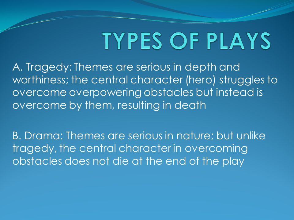 A. Tragedy: Themes are serious in depth and worthiness; the central character (hero) struggles to overcome overpowering obstacles but instead is overc