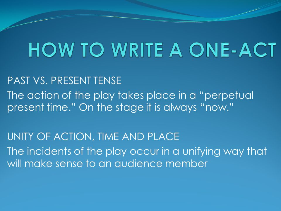"PAST VS. PRESENT TENSE The action of the play takes place in a ""perpetual present time."" On the stage it is always ""now."" UNITY OF ACTION, TIME AND PL"
