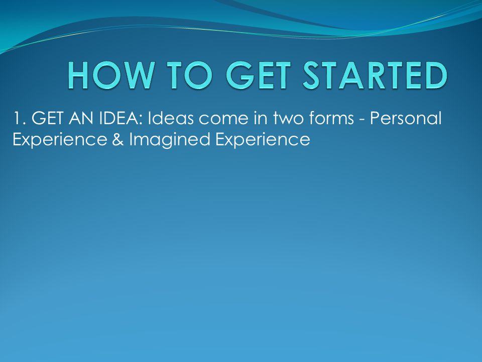 1. GET AN IDEA: Ideas come in two forms - Personal Experience & Imagined Experience