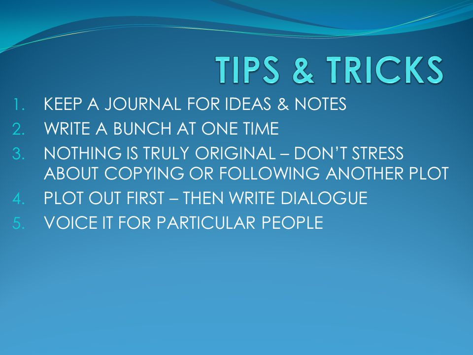 1. KEEP A JOURNAL FOR IDEAS & NOTES 2. WRITE A BUNCH AT ONE TIME 3. NOTHING IS TRULY ORIGINAL – DON'T STRESS ABOUT COPYING OR FOLLOWING ANOTHER PLOT 4