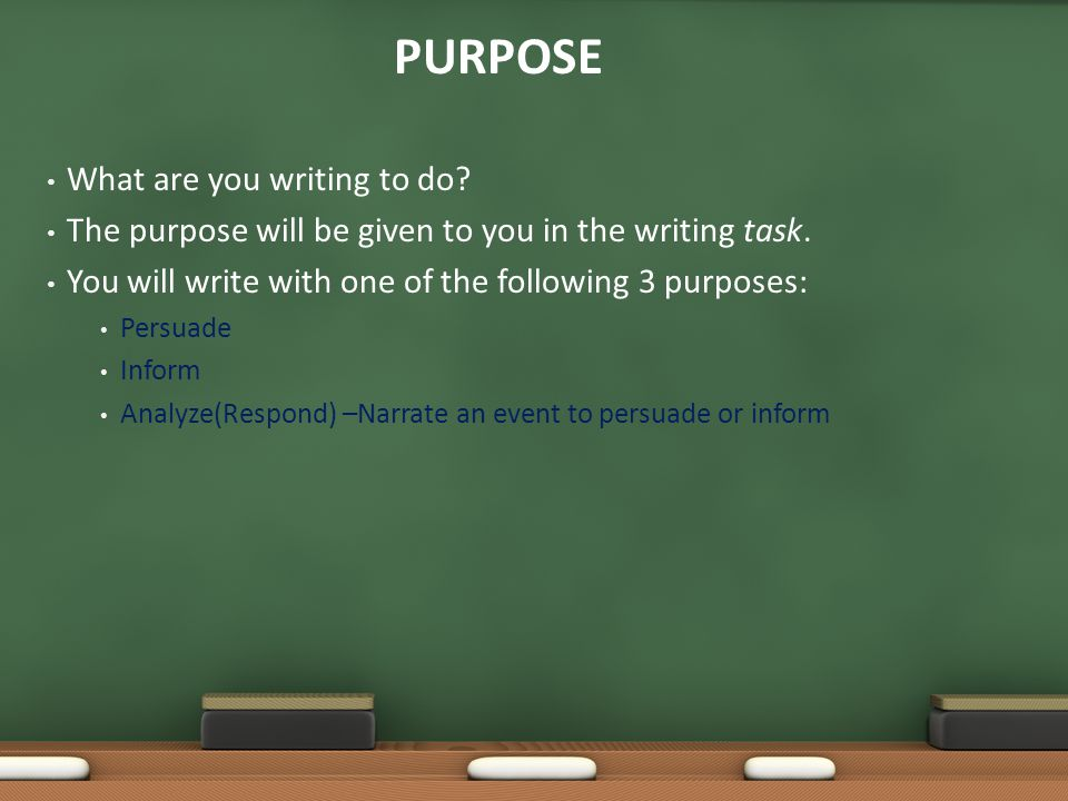What are you writing to do? The purpose will be given to you in the writing task. You will write with one of the following 3 purposes: Persuade Inform