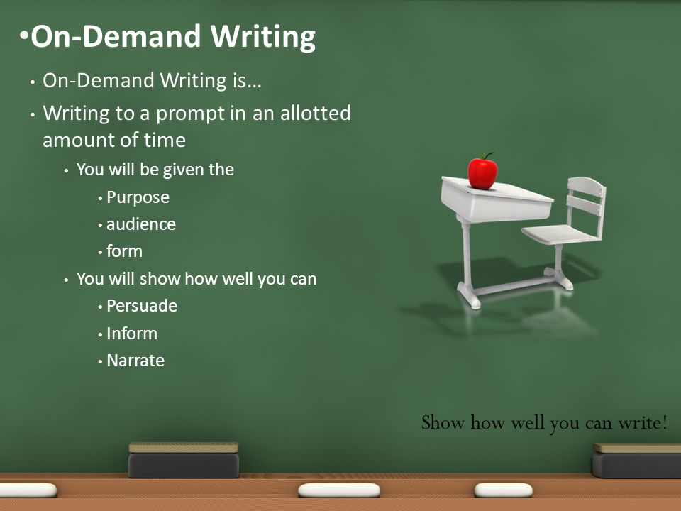 On-Demand Writing is… Writing to a prompt in an allotted amount of time You will be given the Purpose audience form You will show how well you can Per