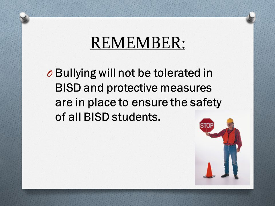 REMEMBER: O Bullying will not be tolerated in BISD and protective measures are in place to ensure the safety of all BISD students.