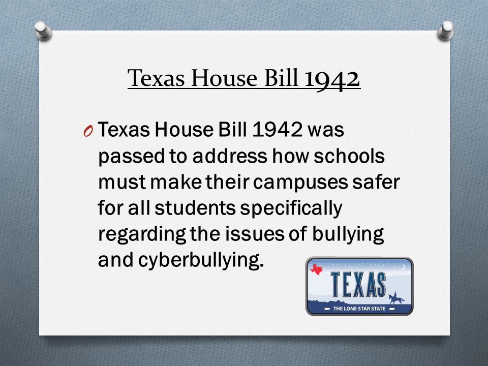 Texas House Bill 1942 O Texas House Bill 1942 was passed to address how schools must make their campuses safer for all students specifically regarding the issues of bullying and cyberbullying.