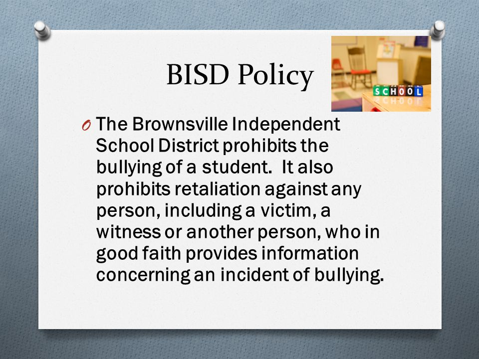 BISD Policy O The Brownsville Independent School District prohibits the bullying of a student.
