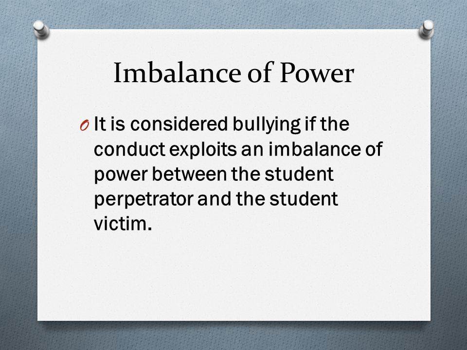 Imbalance of Power O It is considered bullying if the conduct exploits an imbalance of power between the student perpetrator and the student victim.