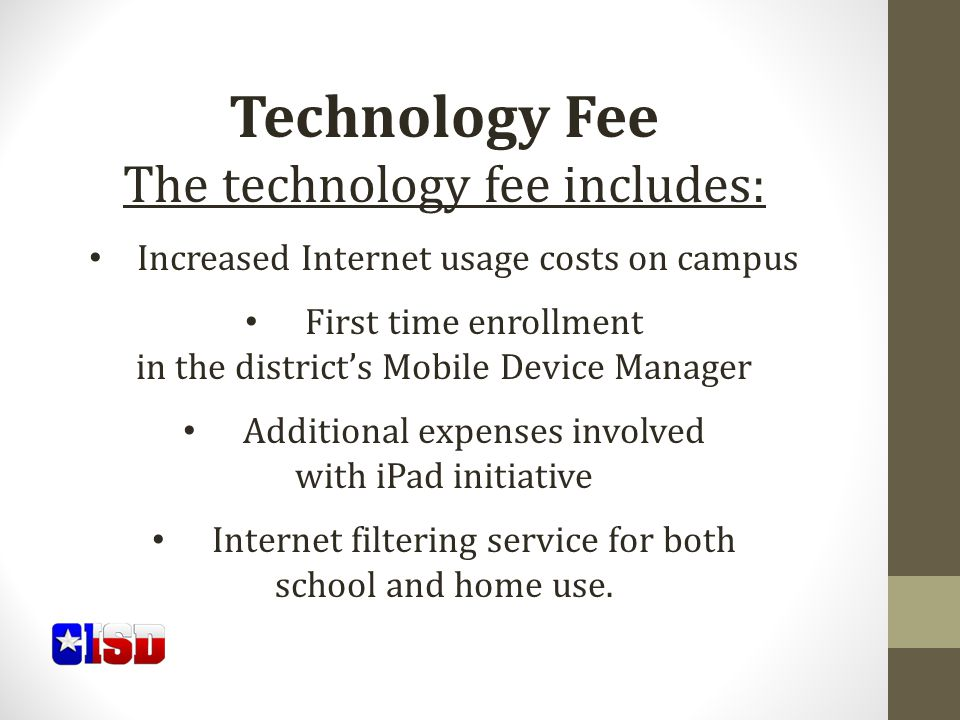 Technology Fee The technology fee includes: Increased Internet usage costs on campus First time enrollment in the district's Mobile Device Manager Additional expenses involved with iPad initiative Internet filtering service for both school and home use.