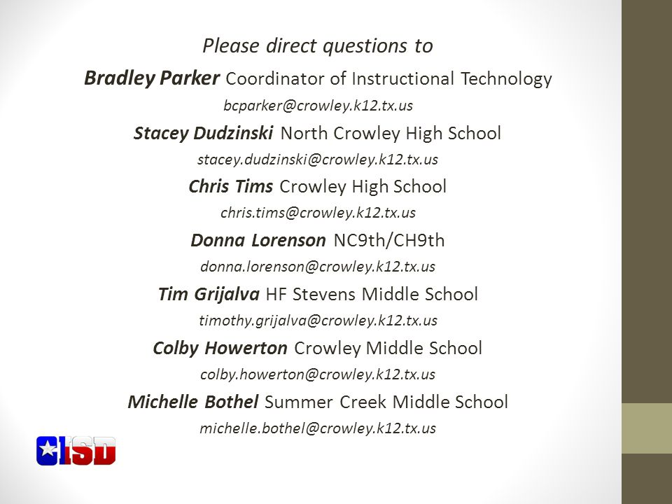 Please direct questions to Bradley Parker Coordinator of Instructional Technology bcparker@crowley.k12.tx.us Stacey Dudzinski North Crowley High School stacey.dudzinski@crowley.k12.tx.us Chris Tims Crowley High School chris.tims@crowley.k12.tx.us Donna Lorenson NC9th/CH9th donna.lorenson@crowley.k12.tx.us Tim Grijalva HF Stevens Middle School timothy.grijalva@crowley.k12.tx.us Colby Howerton Crowley Middle School colby.howerton@crowley.k12.tx.us Michelle Bothel Summer Creek Middle School michelle.bothel@crowley.k12.tx.us