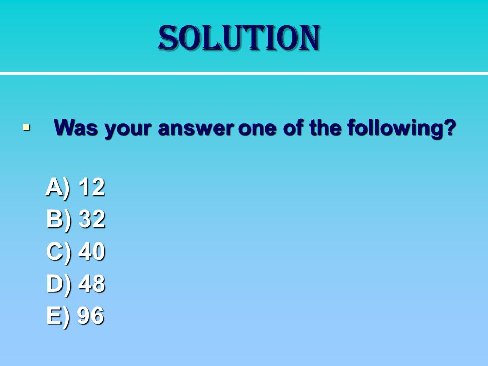 Solution  Was your answer one of the following? A) 12 A) 12 B) 32 C) 40 D) 48 E) 96