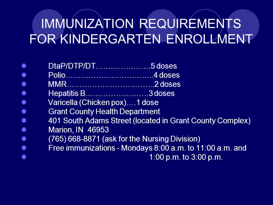 IMMUNIZATION REQUIREMENTS FOR KINDERGARTEN ENROLLMENT DtaP/DTP/DT………………….5 doses Polio……………………………..4 doses MMR……………………………..2 doses Hepatitis B…………………….3 doses Varicella (Chicken pox)….1 dose Grant County Health Department 401 South Adams Street (located in Grant County Complex) Marion, IN 46953 (765) 668-8871 (ask for the Nursing Division) Free immunizations - Mondays 8:00 a.m.