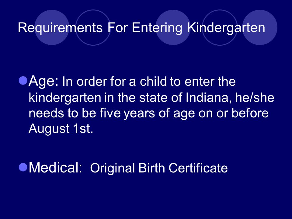 Requirements For Entering Kindergarten Age: In order for a child to enter the kindergarten in the state of Indiana, he/she needs to be five years of age on or before August 1st.