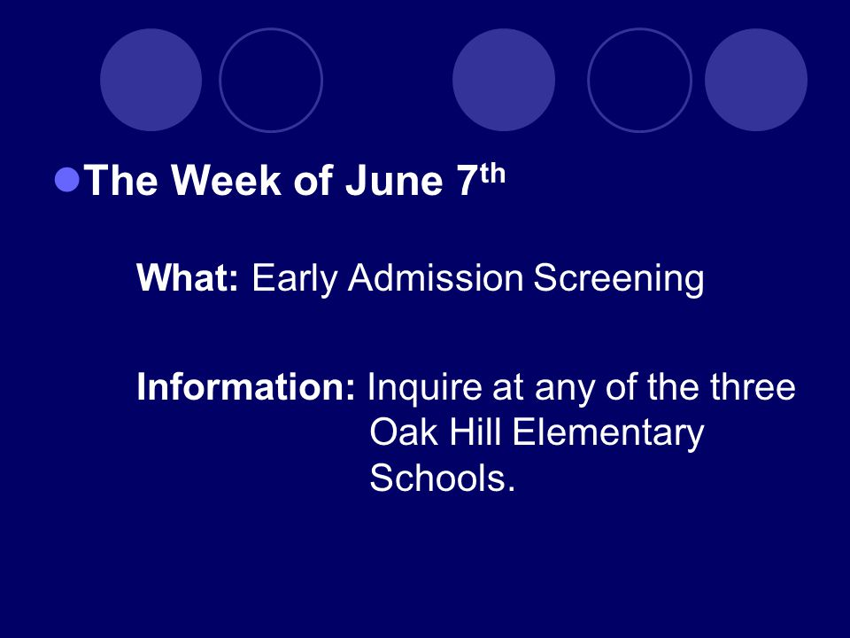 The Week of June 7 th What: Early Admission Screening Information: Inquire at any of the three Oak Hill Elementary Schools.