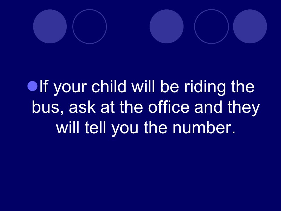 If your child will be riding the bus, ask at the office and they will tell you the number.