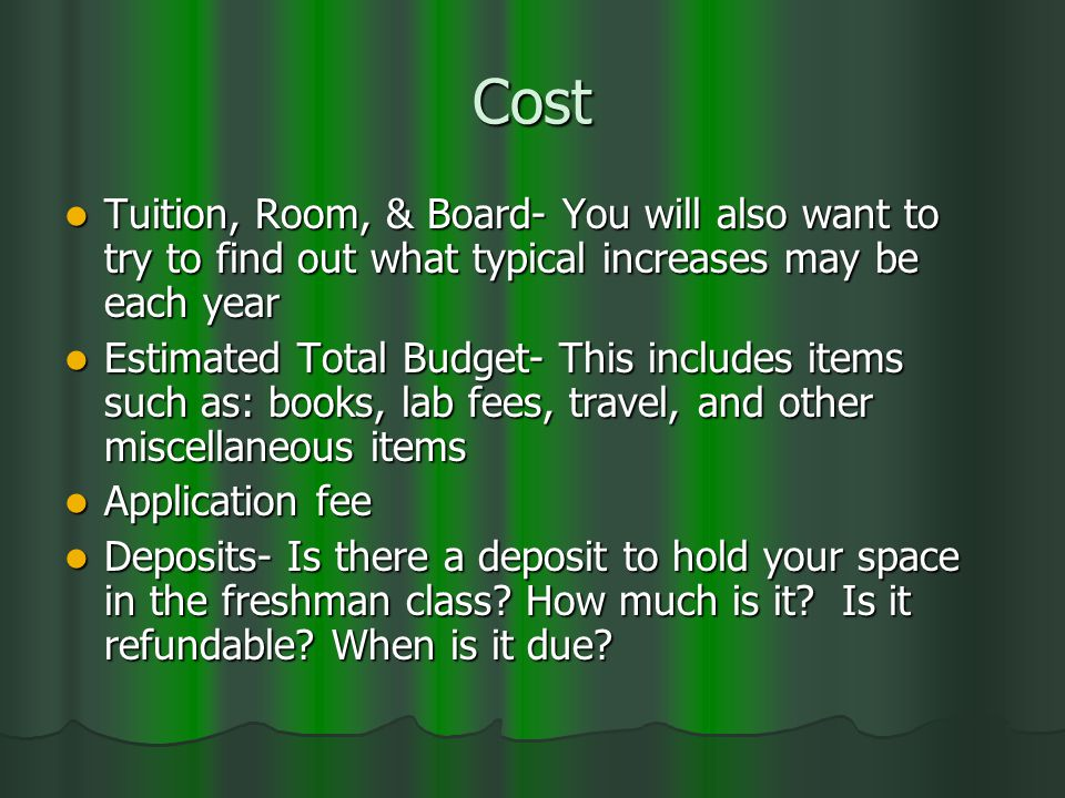 Cost Tuition, Room, & Board- You will also want to try to find out what typical increases may be each year Tuition, Room, & Board- You will also want to try to find out what typical increases may be each year Estimated Total Budget- This includes items such as: books, lab fees, travel, and other miscellaneous items Estimated Total Budget- This includes items such as: books, lab fees, travel, and other miscellaneous items Application fee Application fee Deposits- Is there a deposit to hold your space in the freshman class.