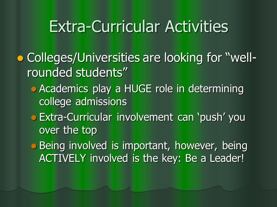 Extra-Curricular Activities Colleges/Universities are looking for well- rounded students Colleges/Universities are looking for well- rounded students Academics play a HUGE role in determining college admissions Academics play a HUGE role in determining college admissions Extra-Curricular involvement can 'push' you over the top Extra-Curricular involvement can 'push' you over the top Being involved is important, however, being ACTIVELY involved is the key: Be a Leader.