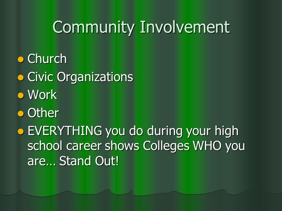 Community Involvement Church Church Civic Organizations Civic Organizations Work Work Other Other EVERYTHING you do during your high school career shows Colleges WHO you are… Stand Out.