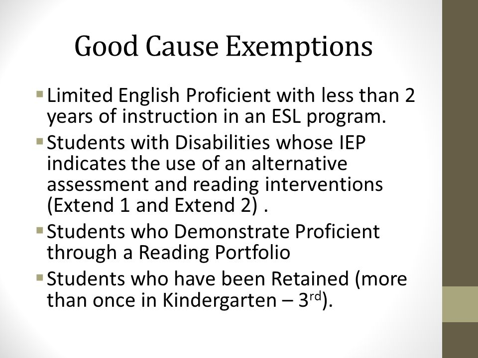 Good Cause Exemptions  Limited English Proficient with less than 2 years of instruction in an ESL program.  Students with Disabilities whose IEP ind