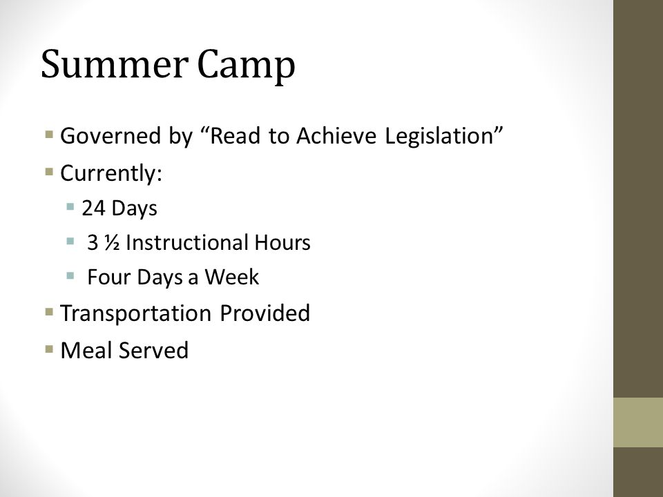 """Summer Camp  Governed by """"Read to Achieve Legislation""""  Currently:  24 Days  3 ½ Instructional Hours  Four Days a Week  Transportation Provided"""