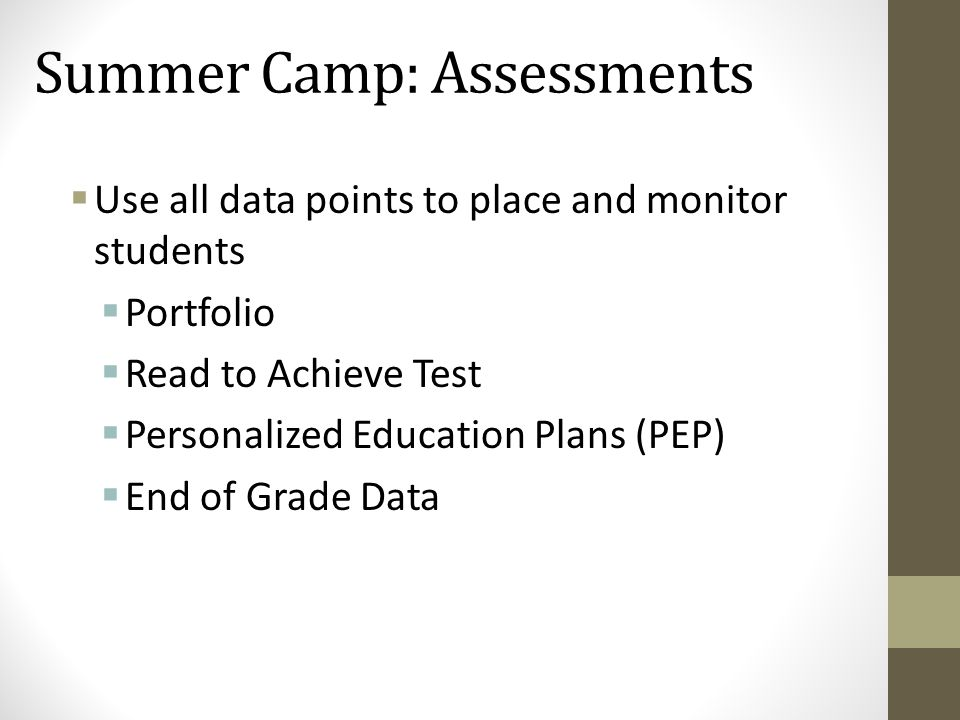 Summer Camp: Assessments  Use all data points to place and monitor students  Portfolio  Read to Achieve Test  Personalized Education Plans (PEP) 