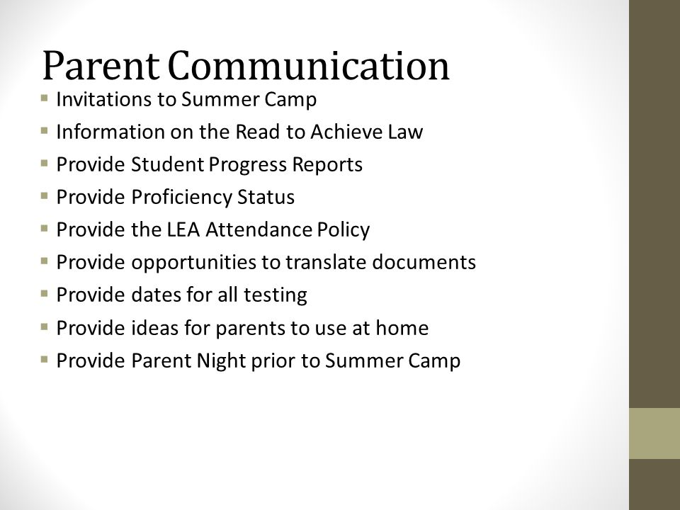 Parent Communication  Invitations to Summer Camp  Information on the Read to Achieve Law  Provide Student Progress Reports  Provide Proficiency Status  Provide the LEA Attendance Policy  Provide opportunities to translate documents  Provide dates for all testing  Provide ideas for parents to use at home  Provide Parent Night prior to Summer Camp