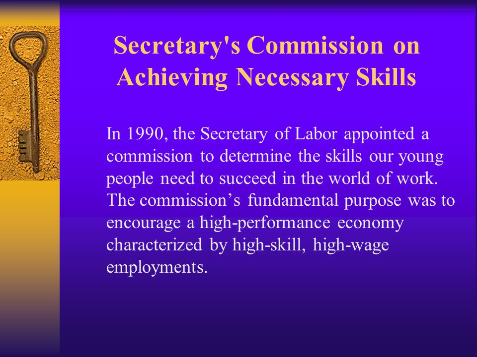 Secretary s Commission on Achieving Necessary Skills In 1990, the Secretary of Labor appointed a commission to determine the skills our young people need to succeed in the world of work.