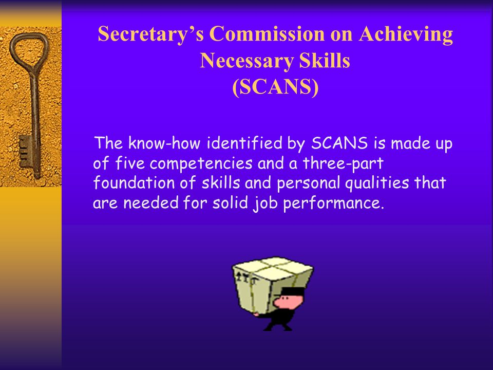 Secretary's Commission on Achieving Necessary Skills (SCANS) The know-how identified by SCANS is made up of five competencies and a three-part foundation of skills and personal qualities that are needed for solid job performance.