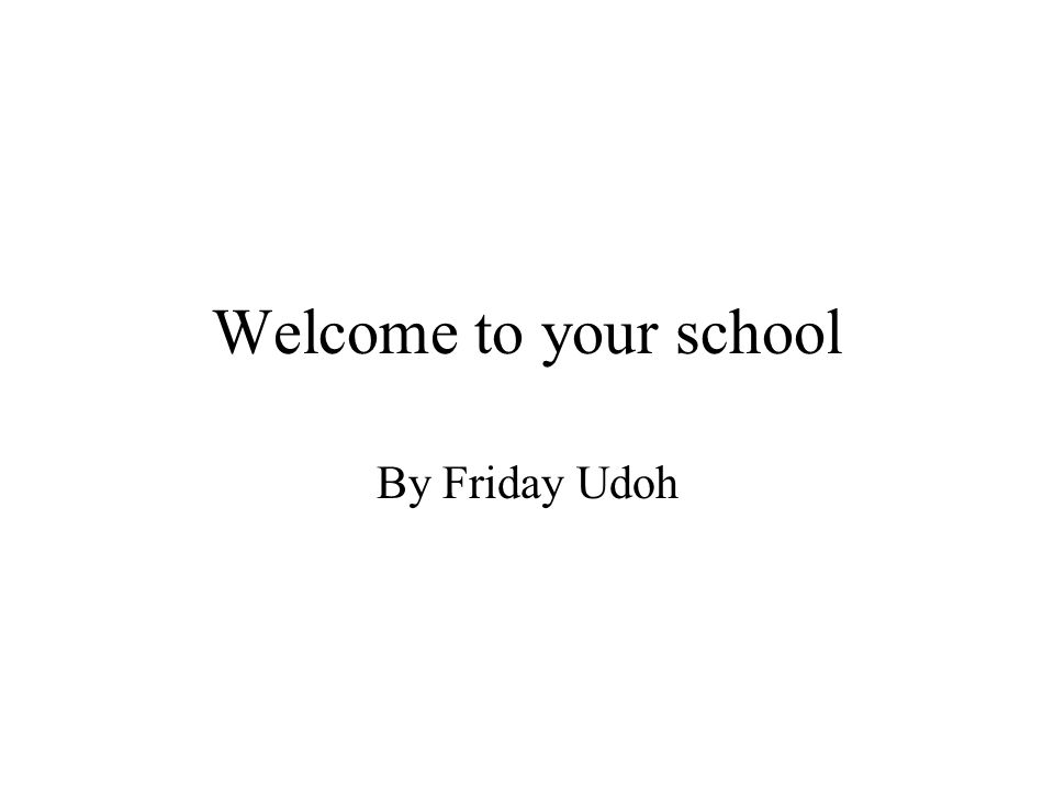 Welcome to your school By Friday Udoh
