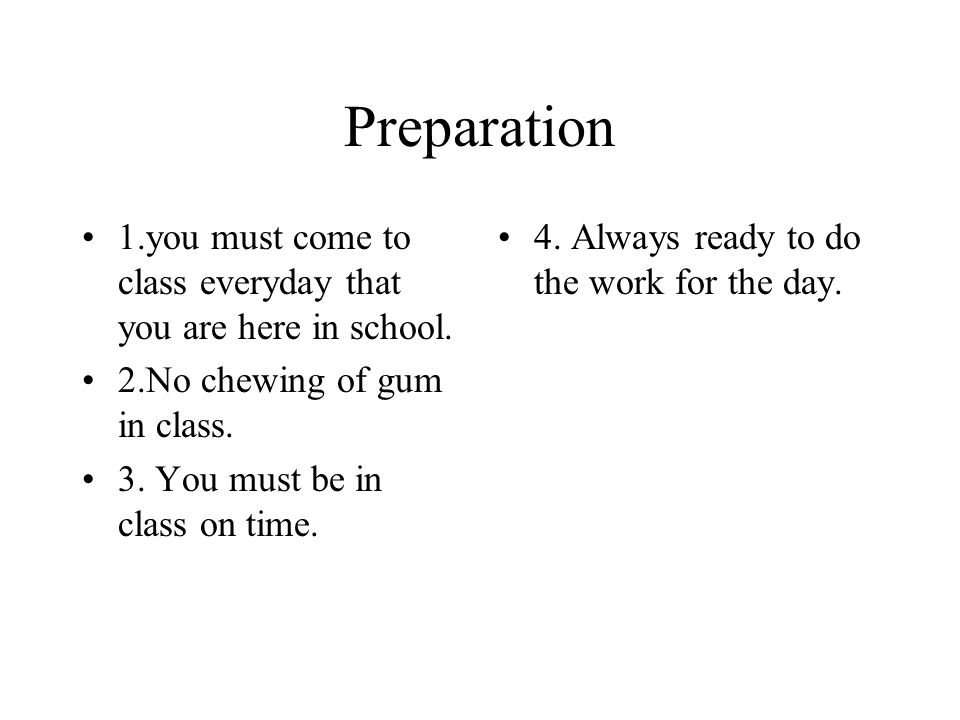 Preparation 1.you must come to class everyday that you are here in school. 2.No chewing of gum in class. 3. You must be in class on time. 4. Always re