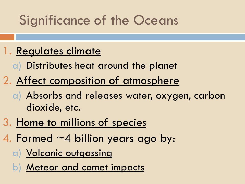 Significance of the Oceans 1.Regulates climate a)Distributes heat around the planet 2.Affect composition of atmosphere a)Absorbs and releases water, oxygen, carbon dioxide, etc.