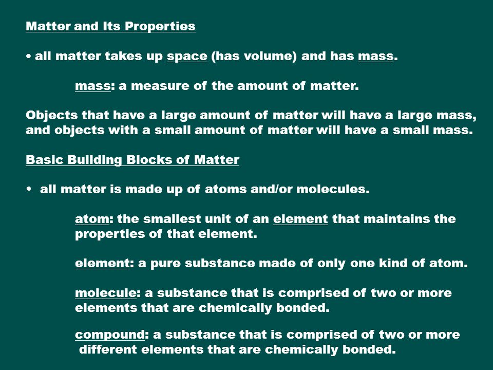 Matter and Its Properties all matter takes up space (has volume) and has mass. mass: a measure of the amount of matter. Objects that have a large amou