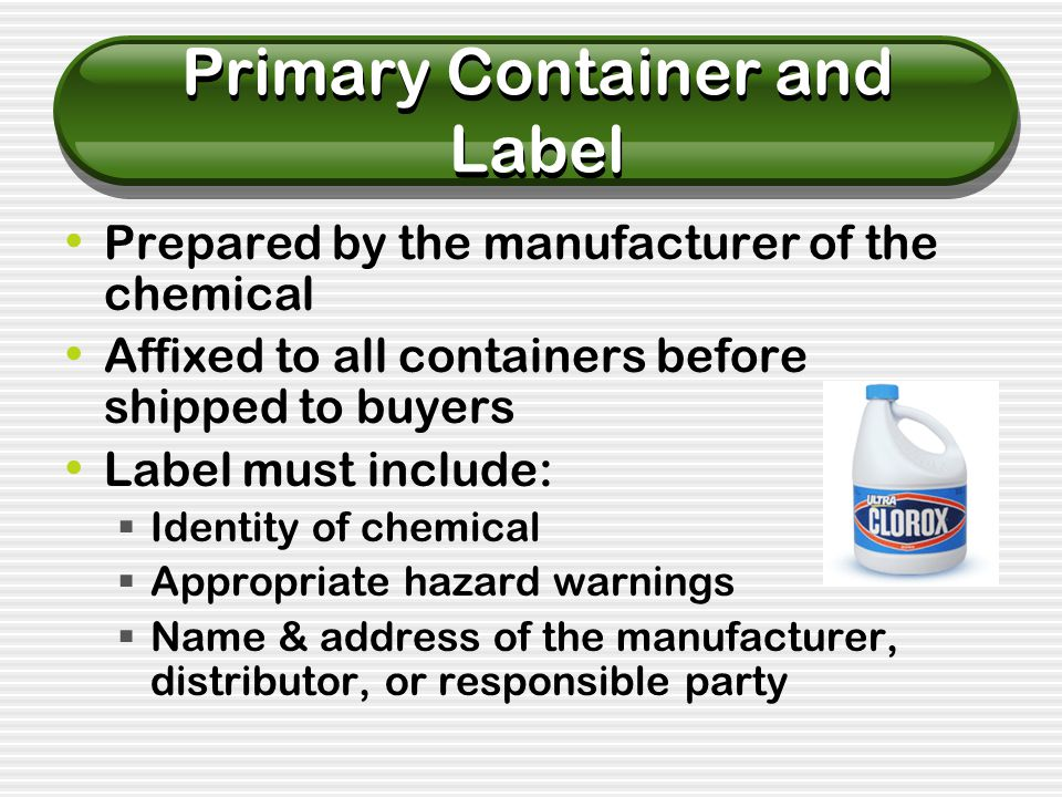 Primary Container and Label Prepared by the manufacturer of the chemical Affixed to all containers before shipped to buyers Label must include:  Identity of chemical  Appropriate hazard warnings  Name & address of the manufacturer, distributor, or responsible party