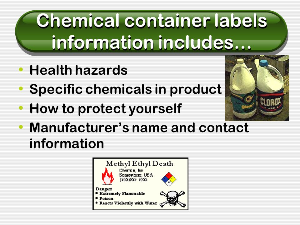 Chemical container labels information includes… Health hazards Specific chemicals in product How to protect yourself Manufacturer's name and contact information