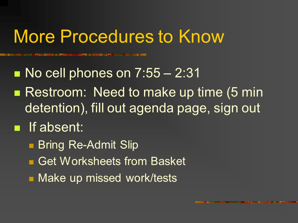 More Procedures to Know No cell phones on 7:55 – 2:31 Restroom: Need to make up time (5 min detention), fill out agenda page, sign out If absent: Bring Re-Admit Slip Get Worksheets from Basket Make up missed work/tests