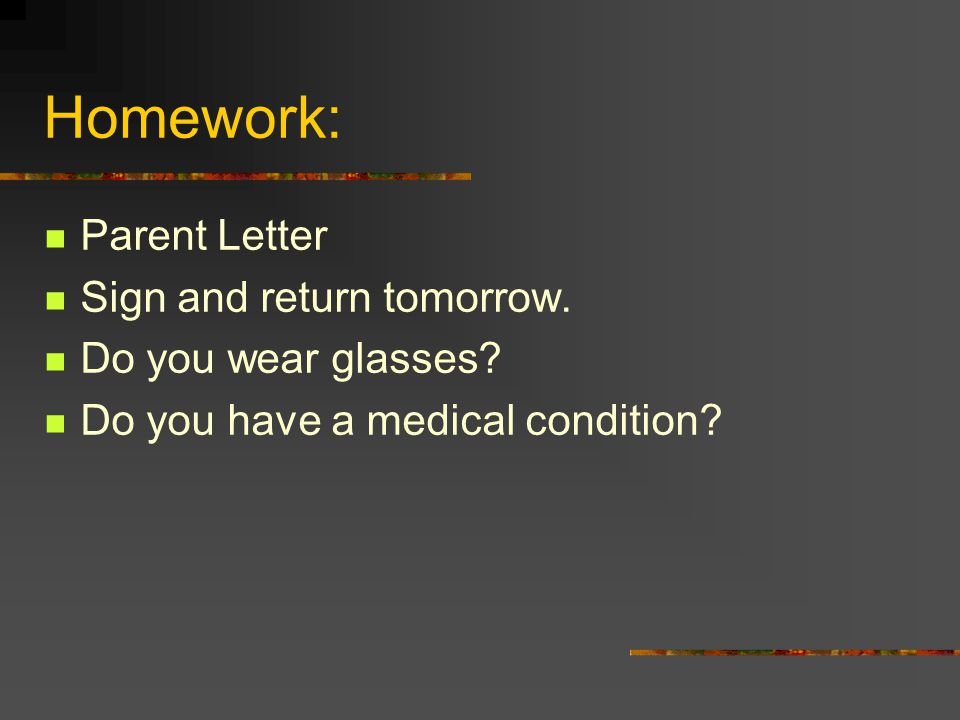 Homework: Parent Letter Sign and return tomorrow. Do you wear glasses? Do you have a medical condition?