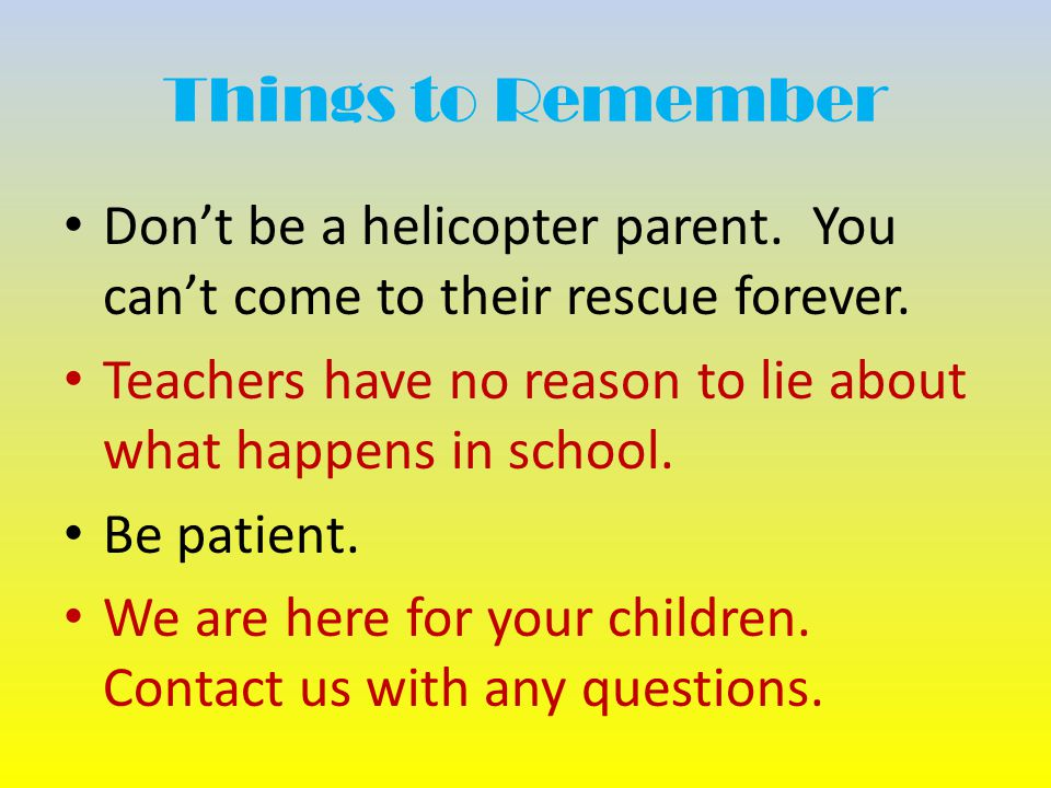 Things to Remember Don't be a helicopter parent. You can't come to their rescue forever.