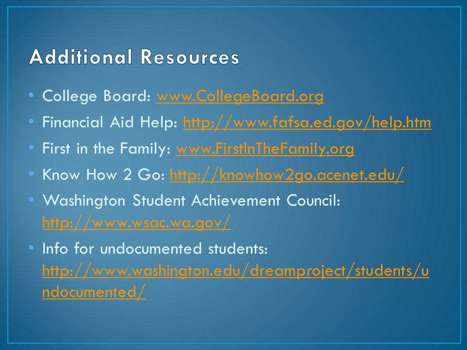 College Board: www.CollegeBoard.orgwww.CollegeBoard.org Financial Aid Help: http://www.fafsa.ed.gov/help.htmhttp://www.fafsa.ed.gov/help.htm First in the Family: www.FirstInTheFamily.orgwww.FirstInTheFamily.org Know How 2 Go: http://knowhow2go.acenet.edu/http://knowhow2go.acenet.edu/ Washington Student Achievement Council: http://www.wsac.wa.gov/ http://www.wsac.wa.gov/ Info for undocumented students: http://www.washington.edu/dreamproject/students/u ndocumented/ http://www.washington.edu/dreamproject/students/u ndocumented/