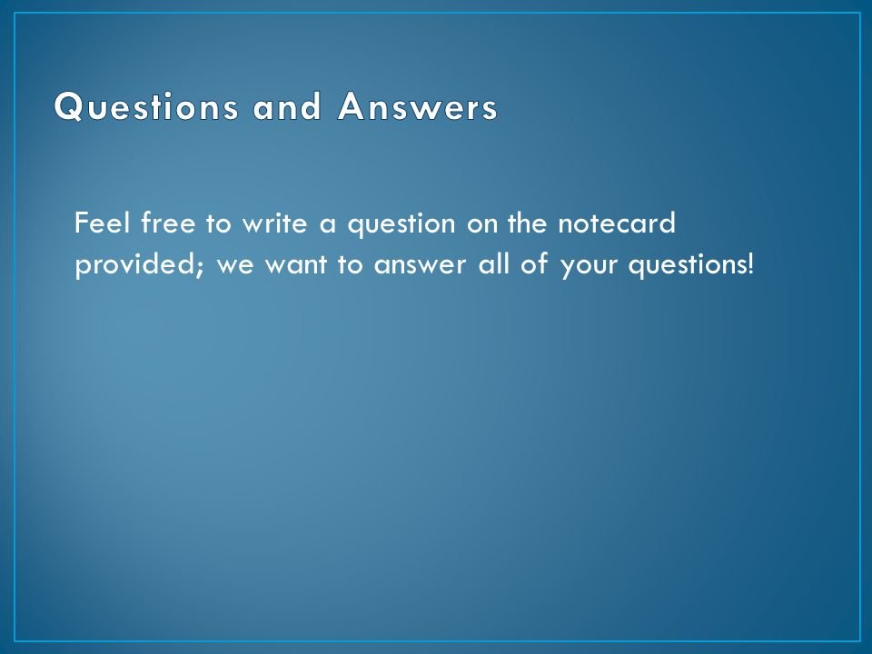 Feel free to write a question on the notecard provided; we want to answer all of your questions!