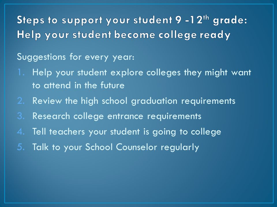 Suggestions for every year: 1.Help your student explore colleges they might want to attend in the future 2.Review the high school graduation requireme