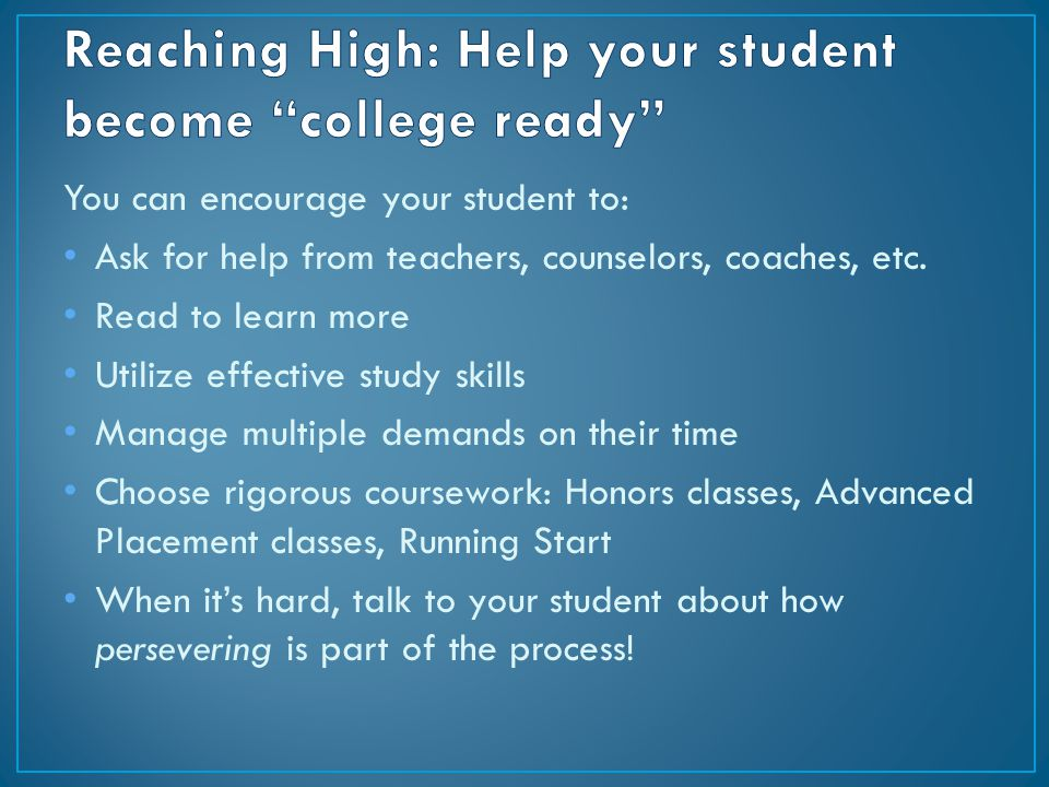 You can encourage your student to: Ask for help from teachers, counselors, coaches, etc. Read to learn more Utilize effective study skills Manage mult