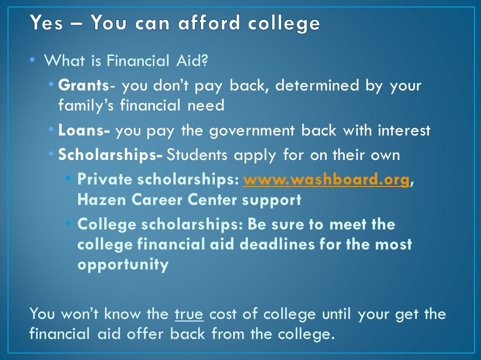What is Financial Aid? Grants- you don't pay back, determined by your family's financial need Loans- you pay the government back with interest Scholar