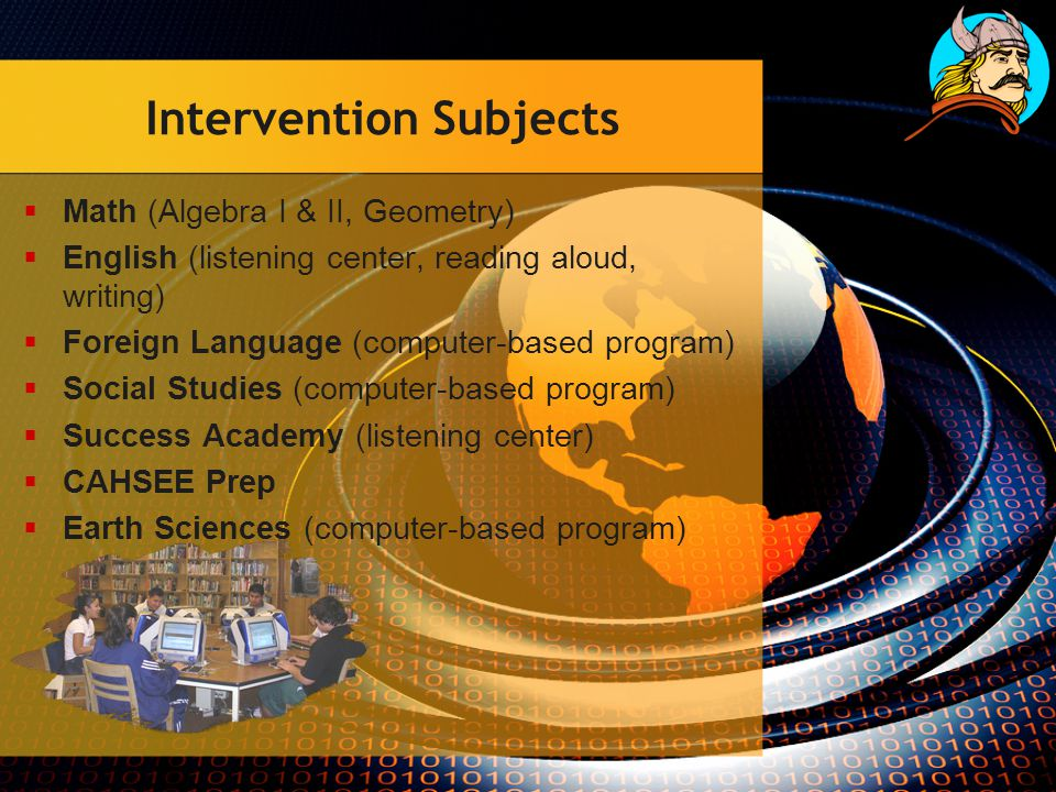 Intervention Subjects  Math (Algebra I & II, Geometry)  English (listening center, reading aloud, writing)  Foreign Language (computer-based program)  Social Studies (computer-based program)  Success Academy (listening center)  CAHSEE Prep  Earth Sciences (computer-based program)